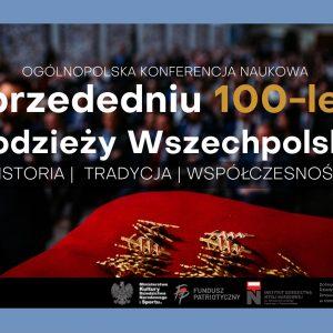 """Ogólnopolska Konferencja Naukowa pt. """"W przededniu 100-lecia Młodzieży Wszechpolskiej – historia, tradycja, współczesność"""""""